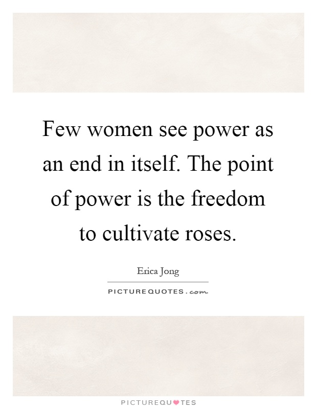 Few women see power as an end in itself. The point of power is the freedom to cultivate roses Picture Quote #1