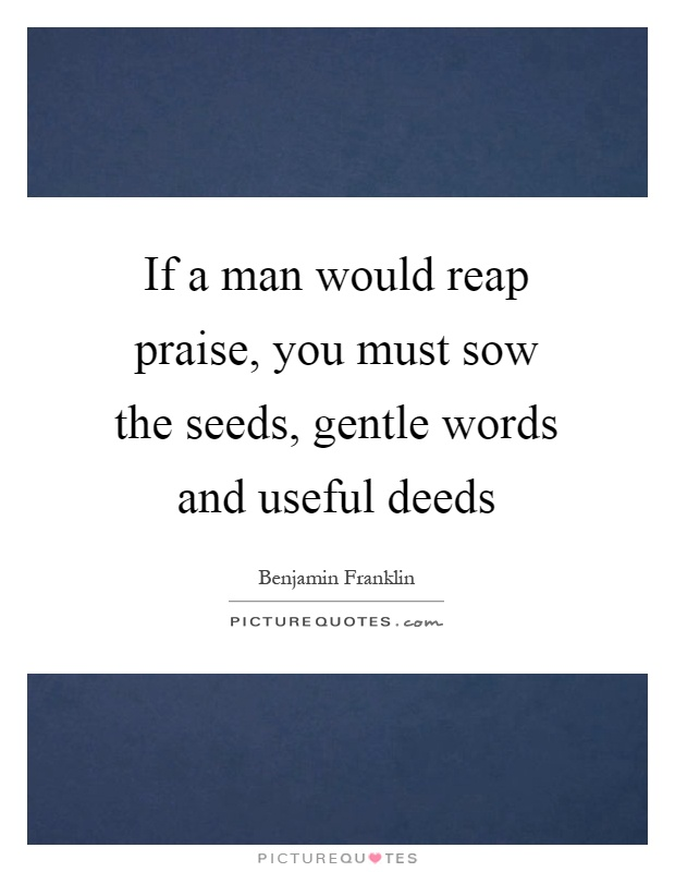 If a man would reap praise, you must sow the seeds, gentle words and useful deeds Picture Quote #1