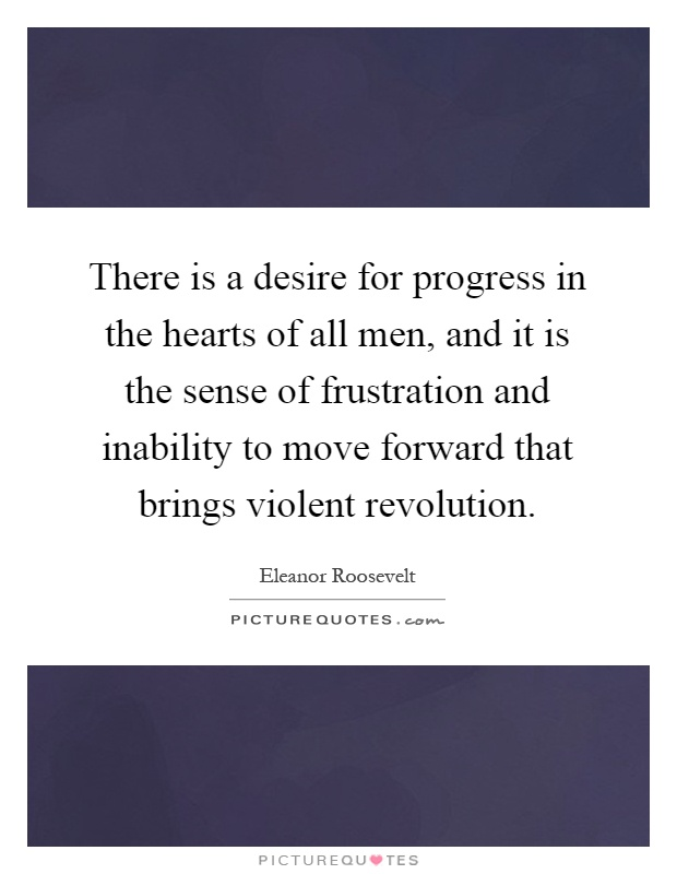 There is a desire for progress in the hearts of all men, and it is the sense of frustration and inability to move forward that brings violent revolution Picture Quote #1
