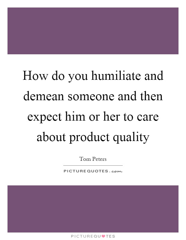 How do you humiliate and demean someone and then expect him or her to care about product quality Picture Quote #1