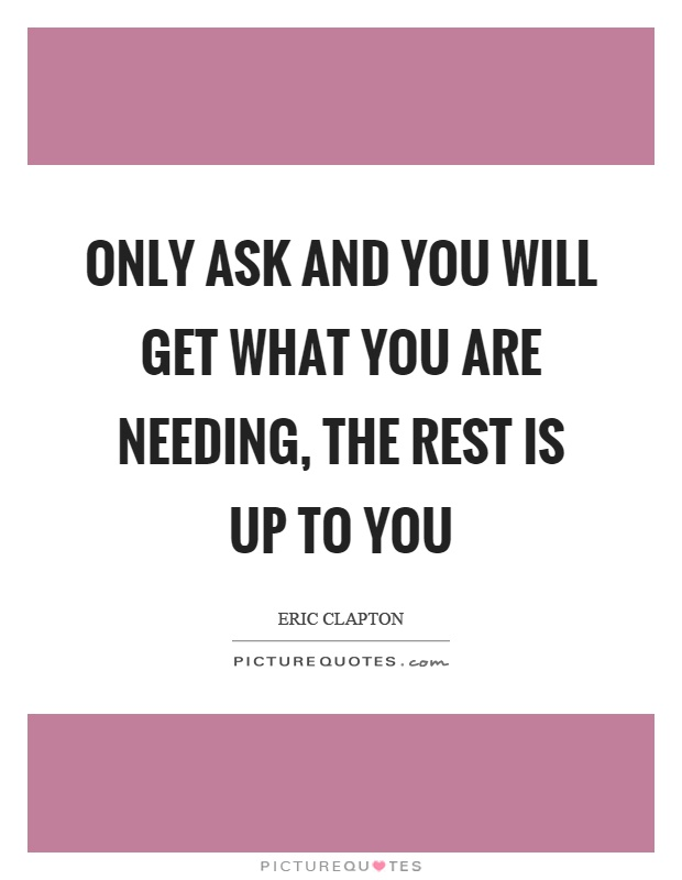 Only ask and you will get what you are needing, the rest is up to you Picture Quote #1