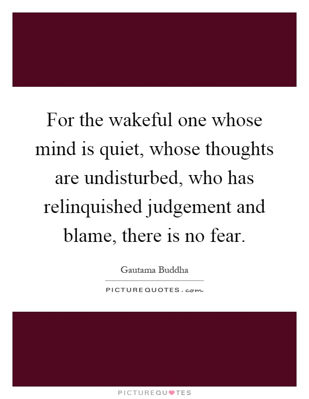 For the wakeful one whose mind is quiet, whose thoughts are undisturbed, who has relinquished judgement and blame, there is no fear Picture Quote #1