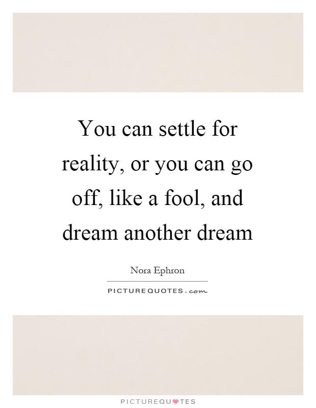 You can settle for reality, or you can go off, like a fool, and dream another dream Picture Quote #1