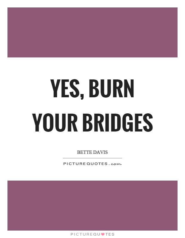 Yes, burn your bridges Picture Quote #1