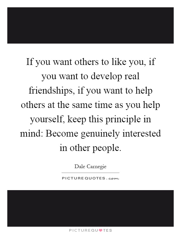 If you want others to like you, if you want to develop real friendships, if you want to help others at the same time as you help yourself, keep this principle in mind: Become genuinely interested in other people Picture Quote #1