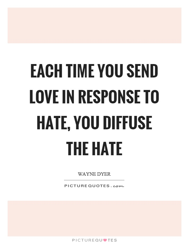 Each time you send love in response to hate, you diffuse the hate Picture Quote #1