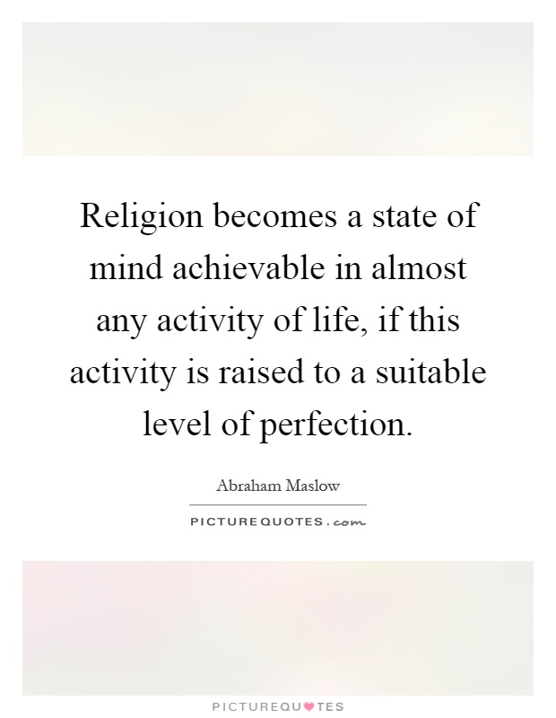 Religion becomes a state of mind achievable in almost any activity of life, if this activity is raised to a suitable level of perfection Picture Quote #1