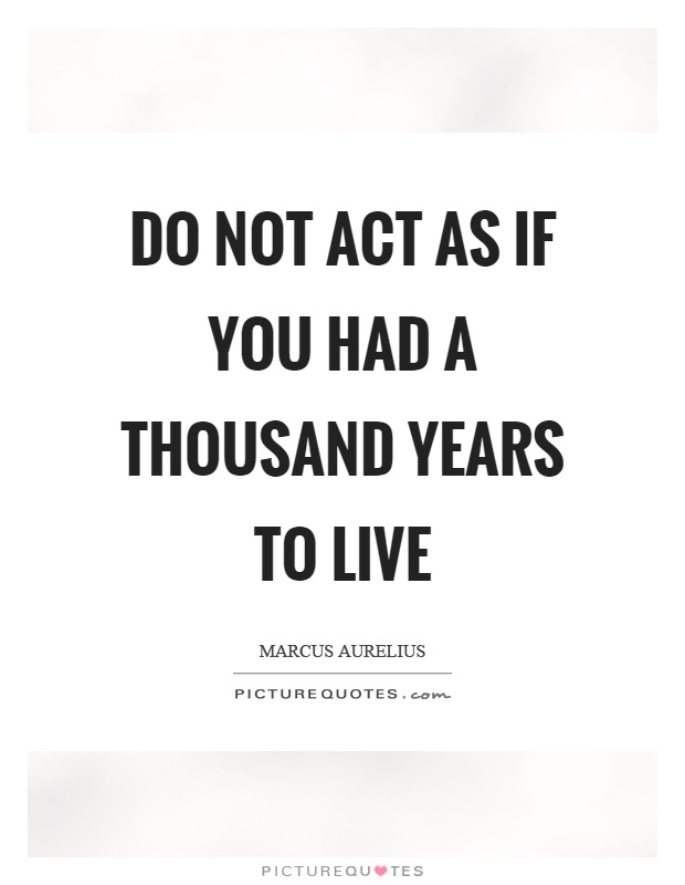 Do not act as if you had a thousand years to live Picture Quote #1