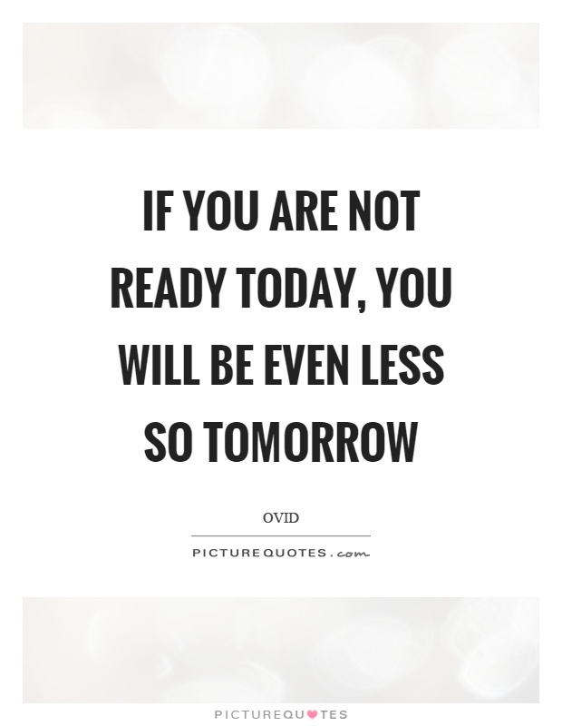If you are not ready today, you will be even less so tomorrow Picture Quote #1