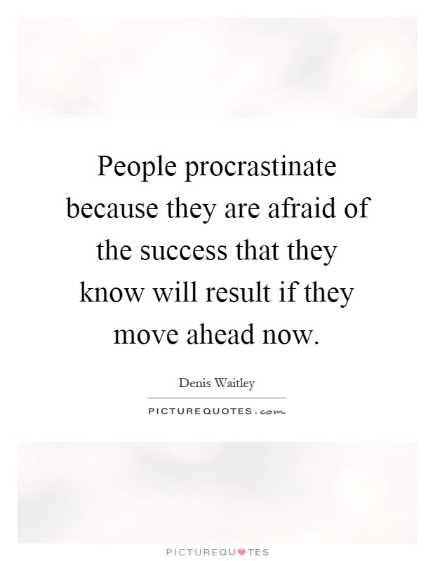 People procrastinate because they are afraid of the success that they know will result if they move ahead now Picture Quote #1