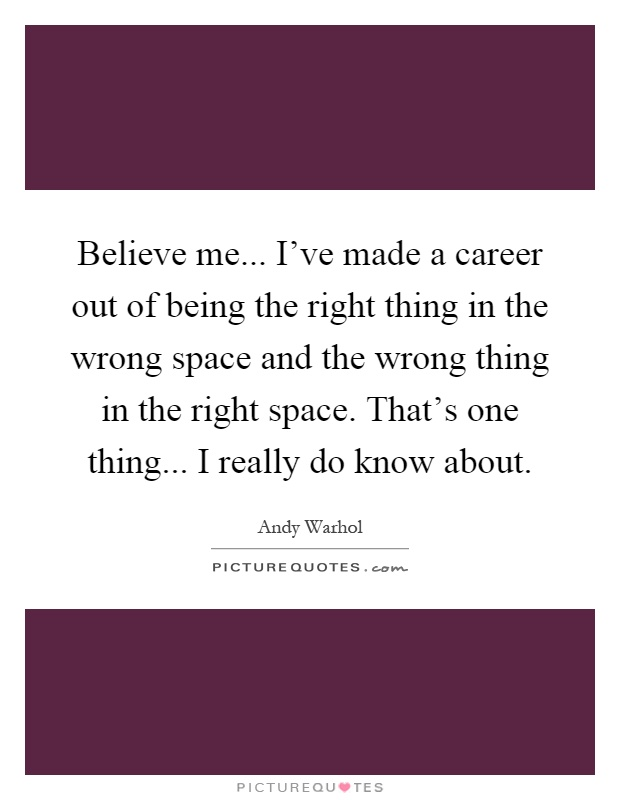 Believe me... I've made a career out of being the right thing in the wrong space and the wrong thing in the right space. That's one thing... I really do know about Picture Quote #1