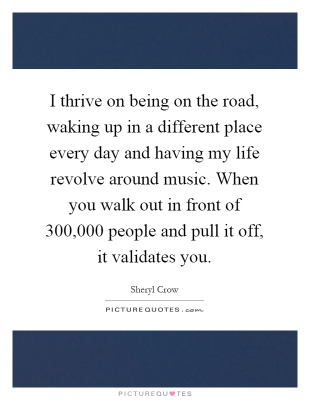 I thrive on being on the road, waking up in a different place every day and having my life revolve around music. When you walk out in front of 300,000 people and pull it off, it validates you Picture Quote #1
