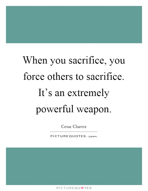 When you sacrifice, you force others to sacrifice. It's an extremely powerful weapon Picture Quote #1
