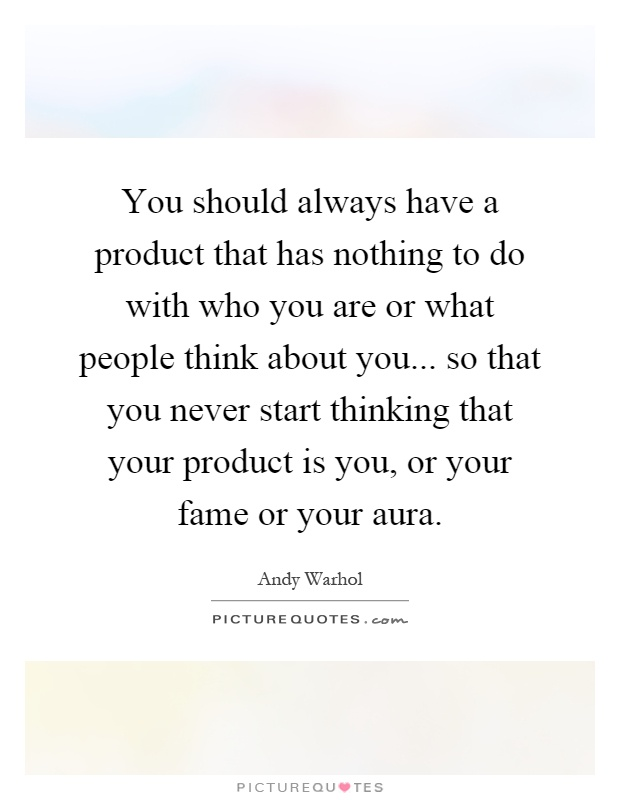 You should always have a product that has nothing to do with who you are or what people think about you... so that you never start thinking that your product is you, or your fame or your aura Picture Quote #1