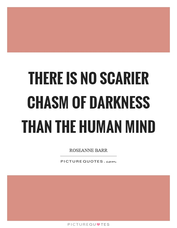 There is no scarier chasm of darkness than the human mind Picture Quote #1