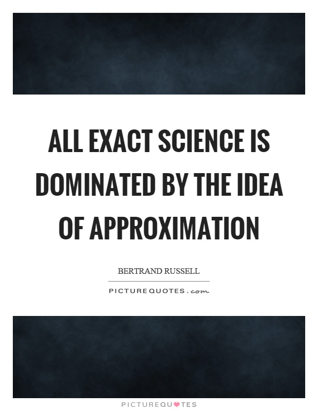 All exact science is dominated by the idea of approximation Picture Quote #1