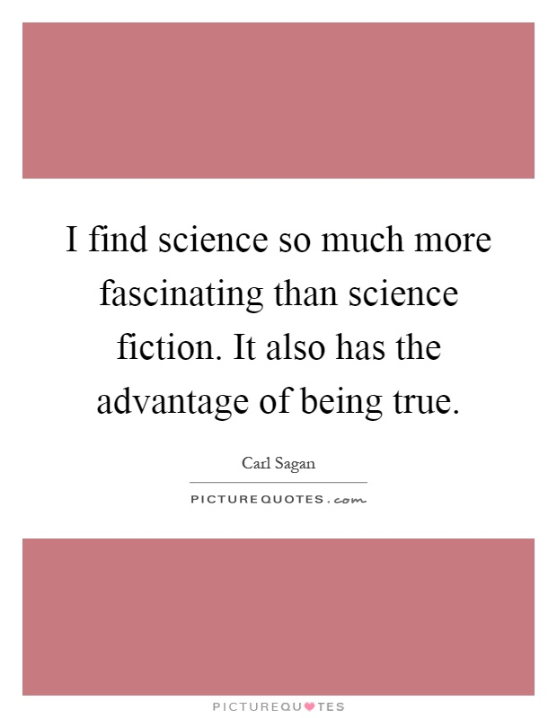 I find science so much more fascinating than science fiction. It also has the advantage of being true Picture Quote #1