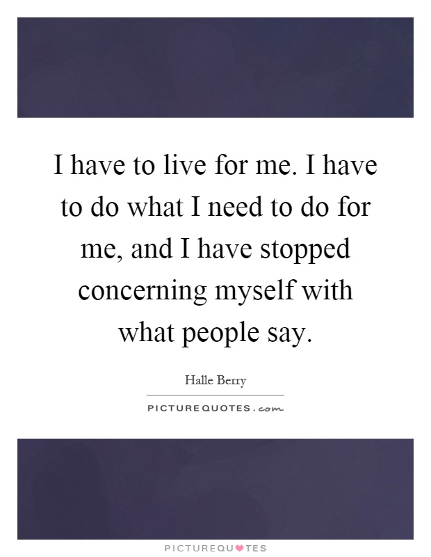 I have to live for me. I have to do what I need to do for me, and I have stopped concerning myself with what people say Picture Quote #1