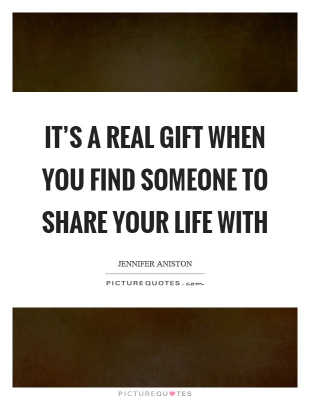 It's a real gift when you find someone to share your life with Picture Quote #1