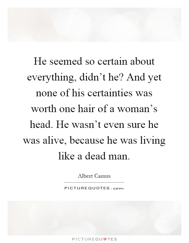 He seemed so certain about everything, didn't he? And yet none of his certainties was worth one hair of a woman's head. He wasn't even sure he was alive, because he was living like a dead man Picture Quote #1