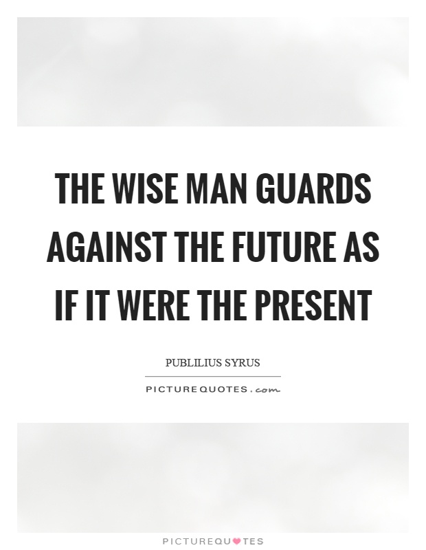 The wise man guards against the future as if it were the present Picture Quote #1