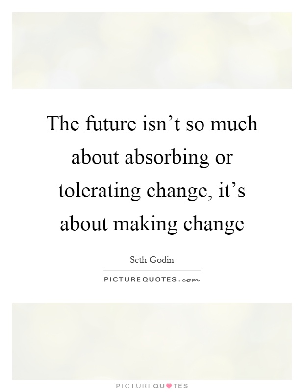 The future isn't so much about absorbing or tolerating change, it's about making change Picture Quote #1