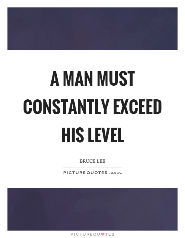 A man must constantly exceed his level Picture Quote #1