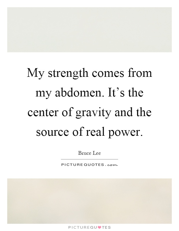 My strength comes from my abdomen. It's the center of gravity and the source of real power Picture Quote #1