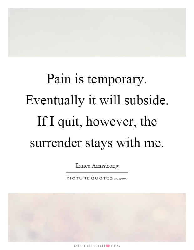 Pain is temporary. Eventually it will subside. If I quit, however, the surrender stays with me Picture Quote #1