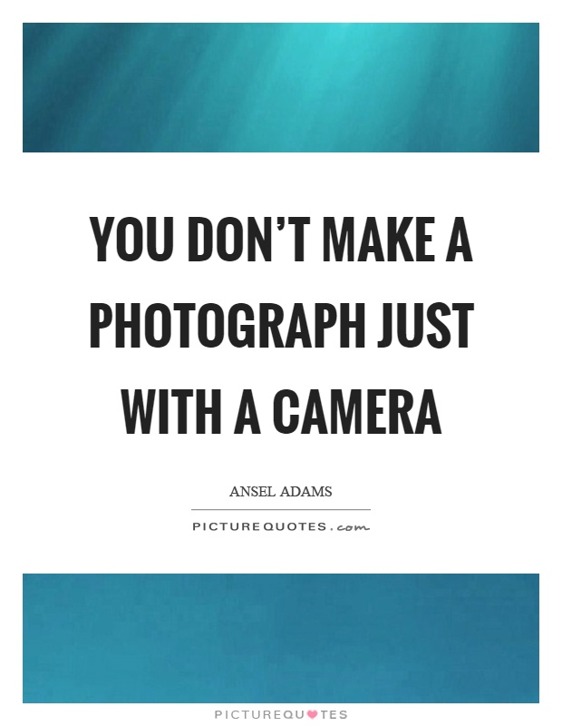 You don't make a photograph just with a camera Picture Quote #1