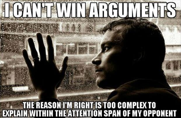 I can't win arguments. The reason I'm right is too complex to explain within the attention span of my opponent Picture Quote #1