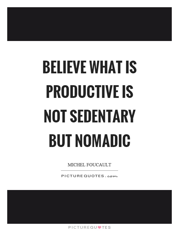 Believe what is productive is not sedentary but nomadic Picture Quote #1