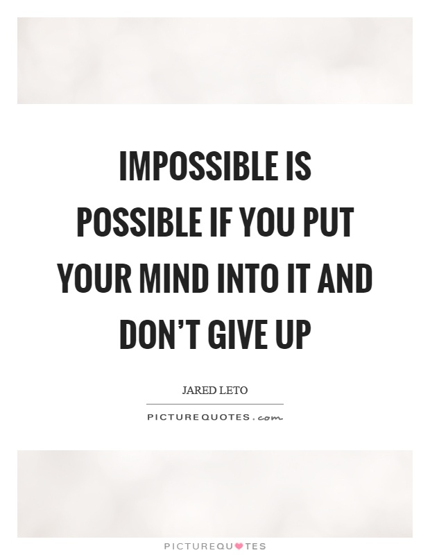 Impossible is possible if you put your mind into it and don't give up Picture Quote #1