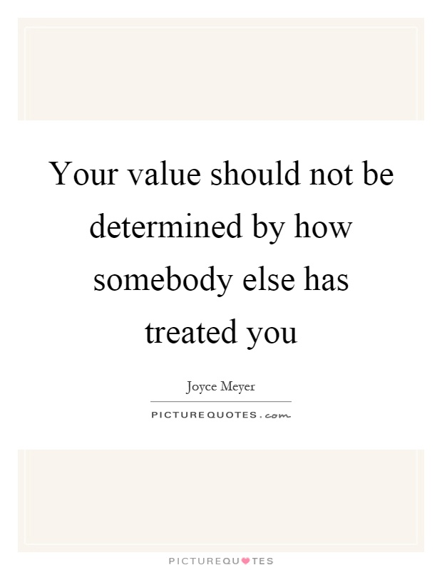 Your value should not be determined by how somebody else has treated you Picture Quote #1