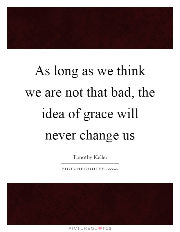 As long as we think we are not that bad, the idea of grace will never change us Picture Quote #1