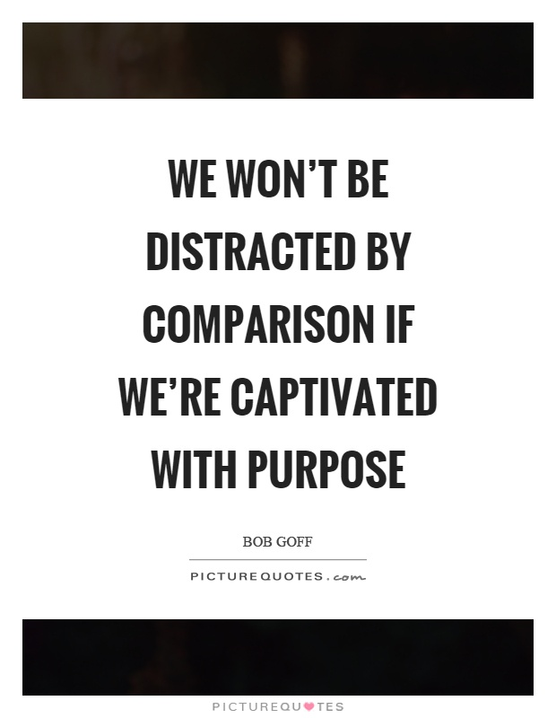 We won't be distracted by comparison if we're captivated with purpose Picture Quote #1