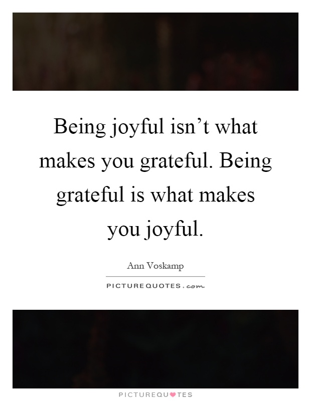 Being joyful isn't what makes you grateful. Being grateful is what makes you joyful Picture Quote #1