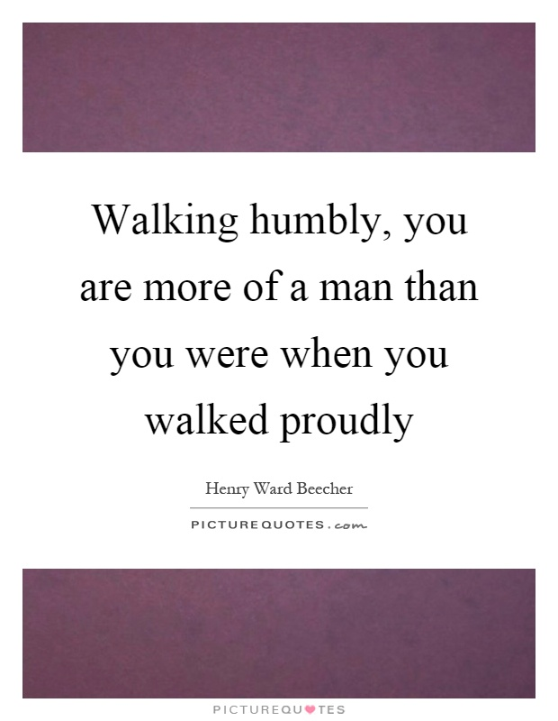 Walking humbly, you are more of a man than you were when you walked proudly Picture Quote #1