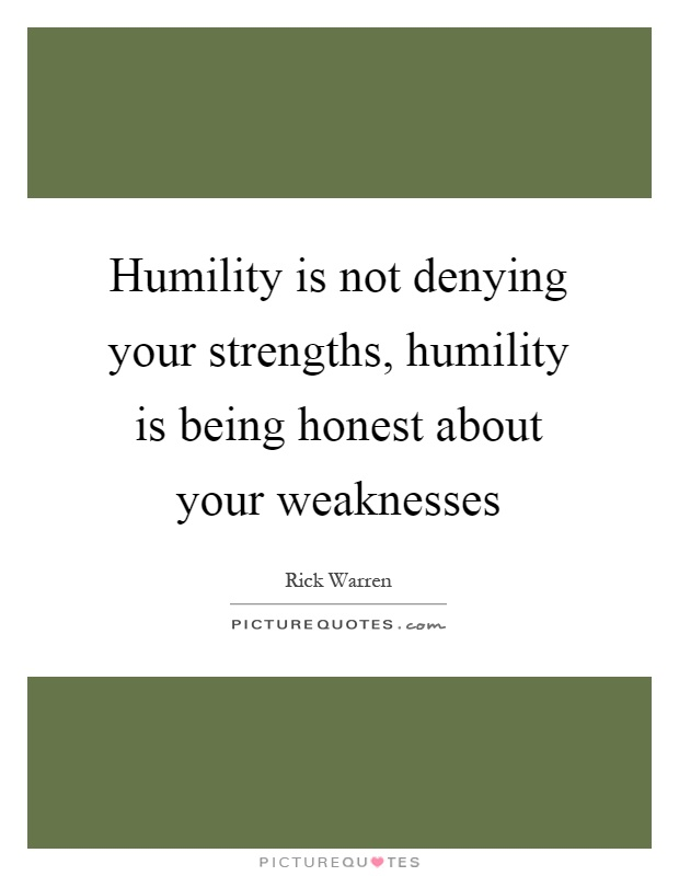 Humility is not denying your strengths, humility is being honest about your weaknesses Picture Quote #1
