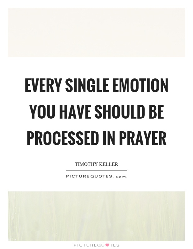 Every single emotion you have should be processed in prayer Picture Quote #1