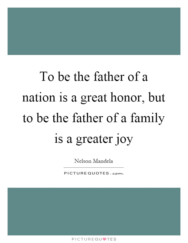 To be the father of a nation is a great honor, but to be the father of a family is a greater joy Picture Quote #1