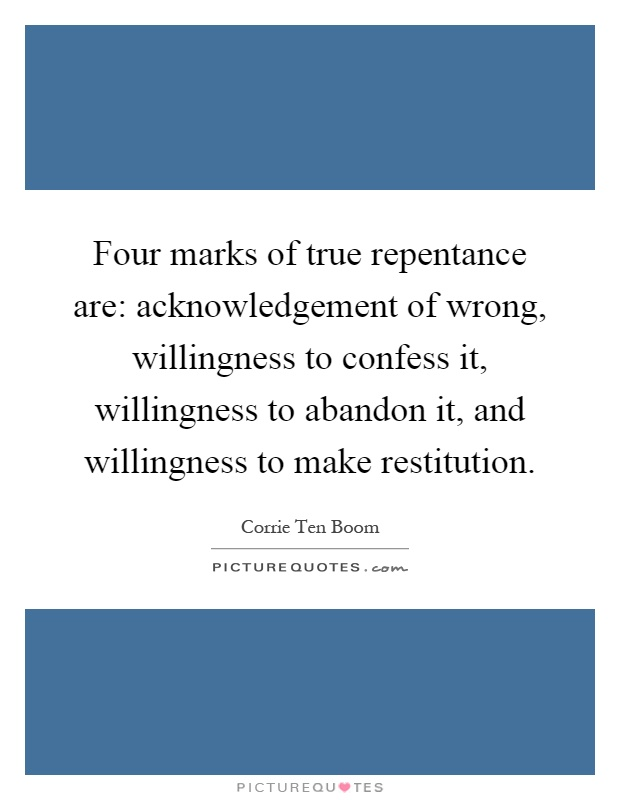 Four marks of true repentance are: acknowledgement of wrong, willingness to confess it, willingness to abandon it, and willingness to make restitution Picture Quote #1