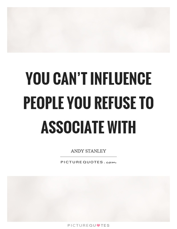 You can't influence people you refuse to associate with Picture Quote #1