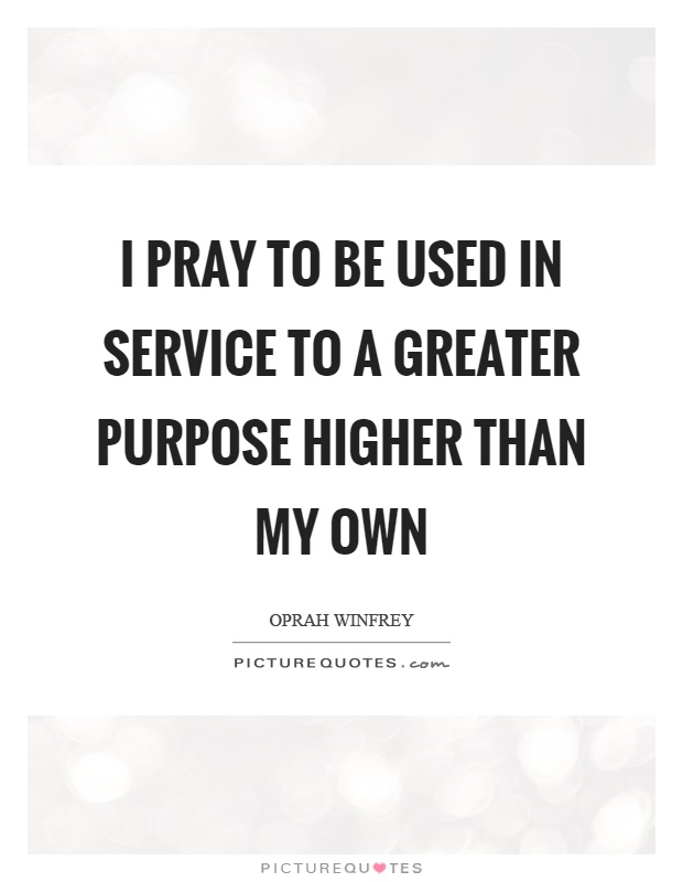 I pray to be used in service to a greater purpose higher than my own Picture Quote #1