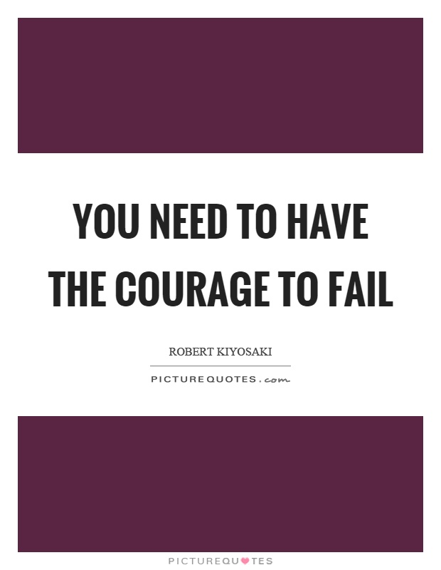 You need to have the courage to fail Picture Quote #1