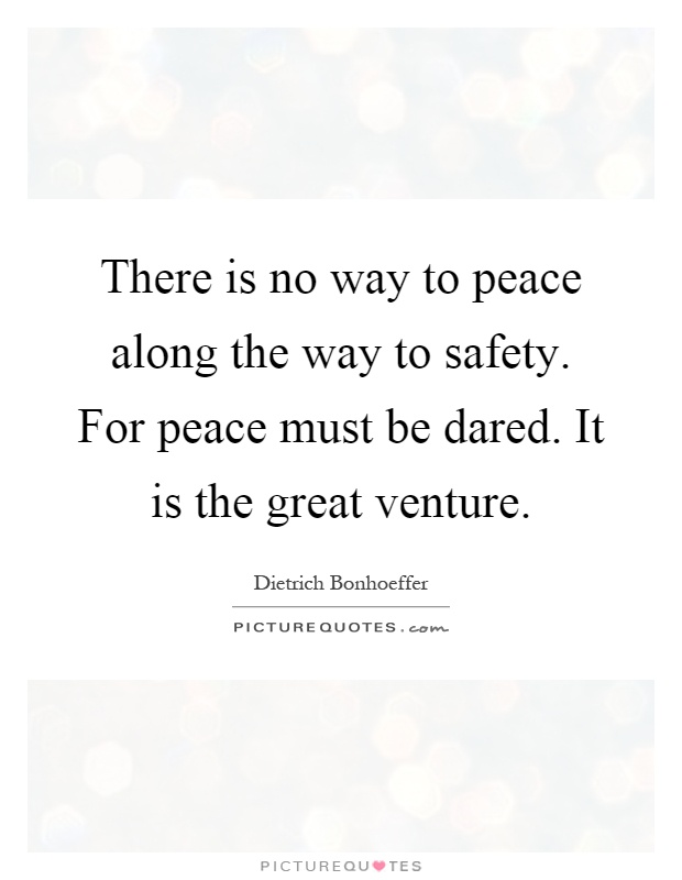 There is no way to peace along the way to safety. For peace must be dared. It is the great venture Picture Quote #1