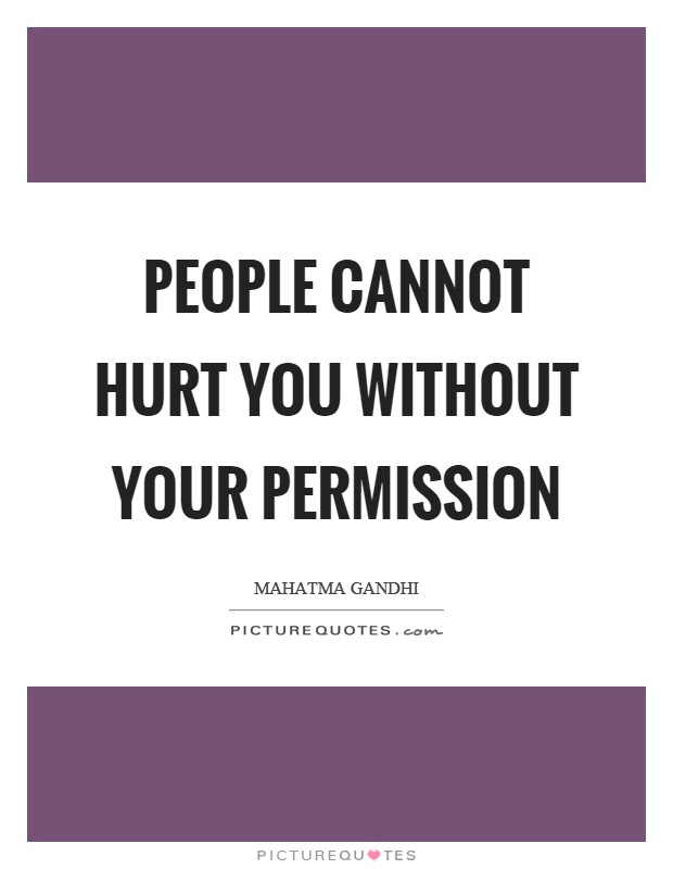 People cannot hurt you without your permission Picture Quote #1