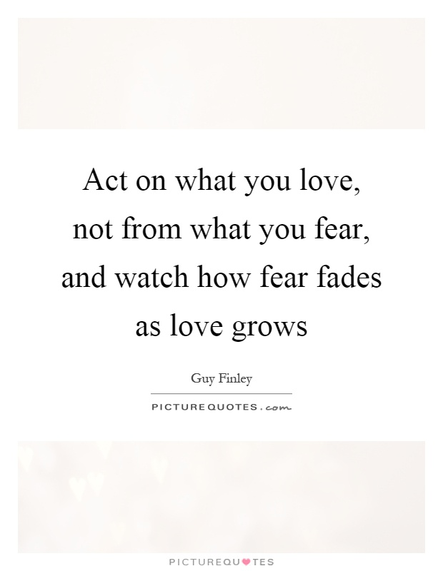 Act on what you love, not from what you fear, and watch how fear fades as love grows Picture Quote #1