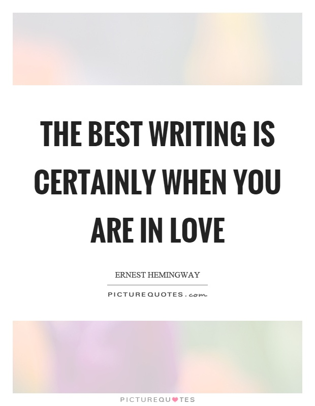 The best writing is certainly when you are in love Picture Quote #1