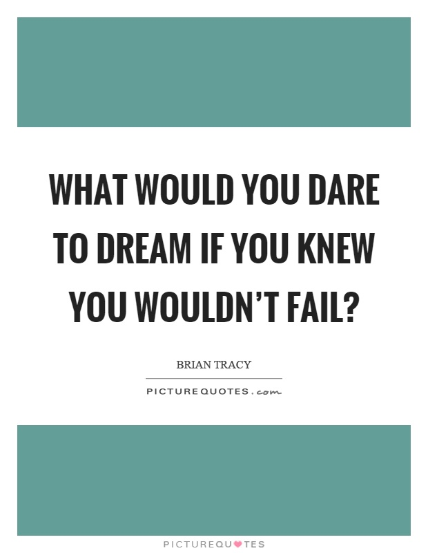 What would you dare to dream if you knew you wouldn't fail? Picture Quote #1